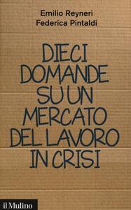 Dieci domande su un mercato del lavoro in crisi - Emilio Reyneri,Federica Pintaldi - copertina