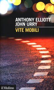 Foto Cover di Vite mobili, Libro di Anthony Elliott,John Urry, edito da Il Mulino