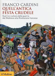 Quell'antica festa crudele. Guerra e cultura della guerra dal Medioevo alla Rivoluzione francese - Franco Cardini - copertina