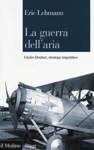 Libro La guerra dell'aria. Giulio Douhet, stratega impolitico Eric Lehmann