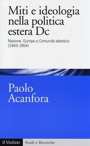 Foto Cover di Miti e ideologia nella politica estera Dc. Nazione, Europa e Comunità atlantica (1943-1954), Libro di Paolo Acanfora, edito da Il Mulino