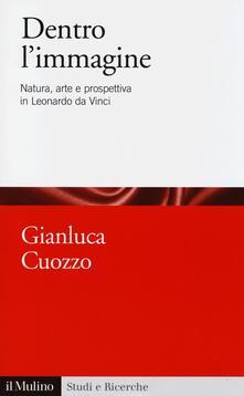 Dentro l'immagine. Natura, arte e prospettiva in Leonardo da Vinci - Gianluca Cuozzo - copertina