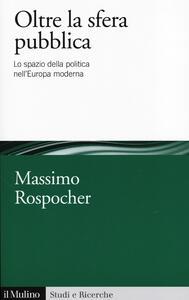Oltre la sfera pubblica. Lo spazio della politica nell'Europa moderna - copertina
