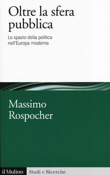 Oltre la sfera pubblica. Lo spazio della politica nellEuropa moderna.pdf