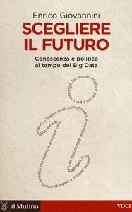 Scegliere il futuro. Conoscenza e politica al tempo dei Big Data - Enrico Giovannini - copertina