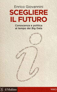 Libro Scegliere il futuro. Conoscenza e politica al tempo dei Big Data Enrico Giovannini