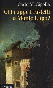 Foto Cover di Chi ruppe i rastelli a Monte Lupo?, Libro di Carlo M. Cipolla, edito da Il Mulino