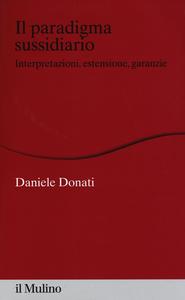 Libro Il paradigma sussidiario. Interpretazioni, estensioni e garanzie Daniele Donati