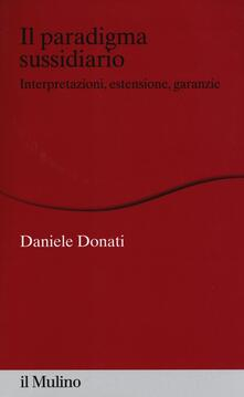 Il paradigma sussidiario. Interpretazioni, estensioni e garanzie - Daniele Donati - copertina