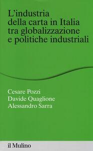 Libro L' industria della carta in Italia tra globalizzazione e politiche industriali Cesare Pozzi , Davide Quaglione , Alessandro Sarra