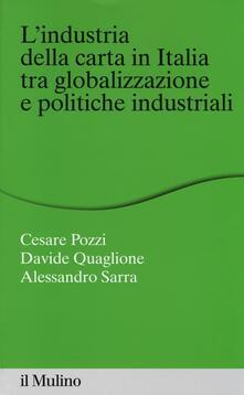 L' industria della carta in Italia tra globalizzazione e politiche industriali - Cesare Pozzi,Davide Quaglione,Alessandro Sarra - copertina