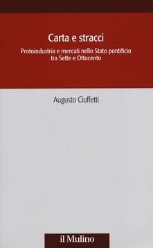 Carta e stracci. Protoindustria e mercati nello Stato Pontificio tra Sette e Ottocento - Augusto Ciuffetti - copertina