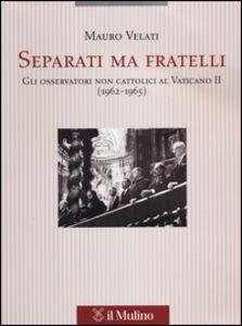 Libro Separati ma fratelli. Gli osservatori non cattolici al Vaticano II (1962-1965) Mauro Velati