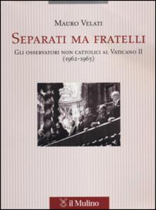 Separati ma fratelli. Gli osservatori non cattolici al Vaticano II (1962-1965) - Mauro Velati - copertina