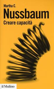 Libro Creare capacità. Liberarsi dalla dittatura del Pil Martha C. Nussbaum