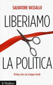 Libro Liberiamo la politica. Prima che sia troppo tardi Salvatore Vassallo