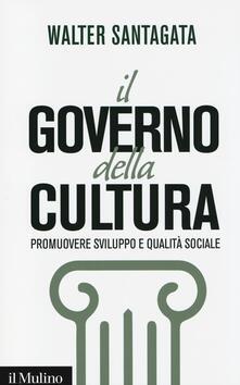 Il governo della cultura. Promuovere sviluppo e qualità sociale - Walter Santagata - copertina