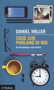 Foto Cover di Cose che parlano di noi. Un antropologo a casa nostra, Libro di Daniel Miller, edito da Il Mulino