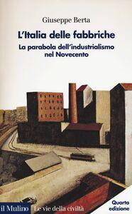 Libro L' Italia delle fabbriche. La parabola dell'industrialismo nel Novecento Giuseppe Berta