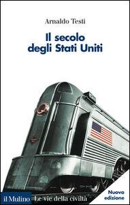 Foto Cover di Il secolo degli Stati Uniti, Libro di Arnaldo Testi, edito da Il Mulino