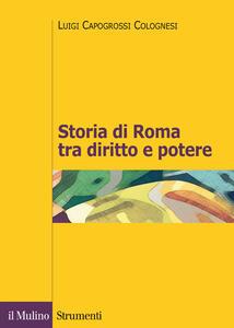 Storia di Roma tra diritto e potere. La formazione di un ordinamento giuridico - Luigi Capogrossi Colognesi - copertina