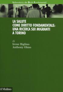 La salute come diritto fondamentale: una ricerca sui migranti a Torino - Irene Biglino,Anthony Olmo - copertina