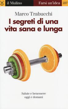 I segreti di una vita sana e lunga. Salute e benessere oggi e domani - Marco Trabucchi - copertina