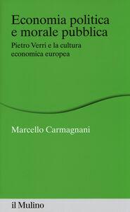 Foto Cover di Economia politica e morale pubblica. Pietro Verri e la cultura economica europea, Libro di Marcello Carmagnani, edito da Il Mulino
