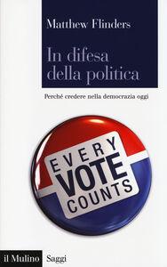 Foto Cover di In difesa della politica. Perché credere nella democrazia oggi, Libro di Matthew Flinders, edito da Il Mulino