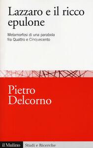 Foto Cover di Lazzaro e il ricco Epulone. Metamorfosi di una parabola fra Quattro e Cinquecento, Libro di Pietro Delcorno, edito da Il Mulino