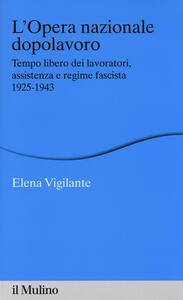 L' Opera nazionale dopolavoro. Tempo libero dei lavoratori, assistenza e regime fascista, 1925-1943 - Elena Vigilante - copertina