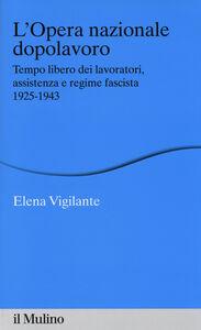 Libro L' Opera nazionale dopolavoro. Tempo libero dei lavoratori, assistenza e regime fascista, 1925-1943 Elena Vigilante