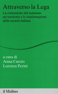 Foto Cover di Attraverso la Lega. La costruzione del consenso sul territorio e le trasformazioni della società italiana, Libro di  edito da Il Mulino