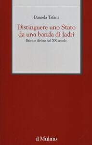 Libro Distinguere uno Stato da una banda di ladri. Etica e diritto nel XX secolo Daniela Tafani