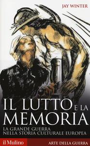 Il lutto e la memoria. La grande guerra nella storia culturale europea - Jay Winter - copertina
