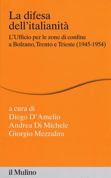 La difesa dellitalianità. Lufficio per le zone di confine a Bolzano, Trento e Trieste (1945-1954).pdf