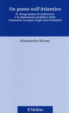 Un ponte sull'Atlantico. Il «Programma di visitatori» e la diplomazia pubblica della Comunità europea negli anni Settanta - Alessandra Bitumi - copertina