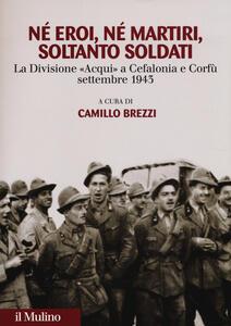Né eroi né martiri, soltanto soldati. La divisione Acqui a Cefalonia e Corfù, settembre 1943 - copertina