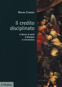 Libro Il credito disciplinato. Il Monte di pietà di Bologna in età barocca Mauro Carboni