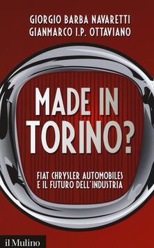 Made in Torino? Fiat Chrysler Automobiles e il futuro dell'industria - Giorgio Barba Navaretti,Gianmarco Ottaviano - copertina