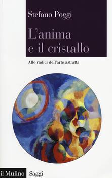 L' anima e il cristallo. Alle radici dell'arte astratta - Stefano Poggi - copertina
