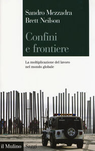 Foto Cover di Confini e frontiere. La moltiplicazione del lavoro nel mondo globale, Libro di Sandro Mezzadra,Brett Neilson, edito da Il Mulino