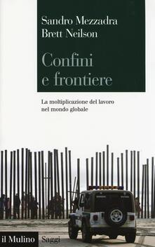Confini e frontiere. La moltiplicazione del lavoro nel mondo globale - Sandro Mezzadra,Brett Neilson - copertina