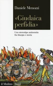 «Giudaica perfidia». Uno stereotipo antisemita fra liturgia e storia - Daniele Menozzi - copertina