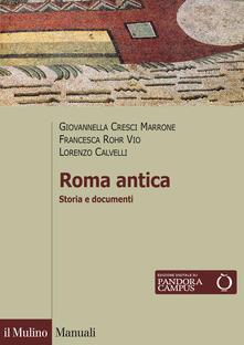 Roma antica. Storia e documenti - Giovannella Cresci Marrone,Francesca Rohr Vio,Lorenzo Calvelli - copertina