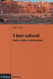 I beni culturali. Storia, tutela e valorizzazione - Carlo Tosco - copertina