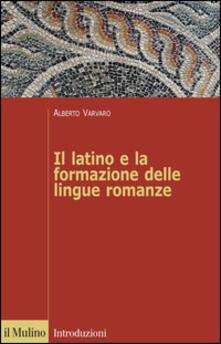 Il latino e la formazione delle lingue romanze - Alberto Varvaro - copertina
