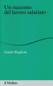 Libro Un racconto del lavoro salariato Guido Baglioni
