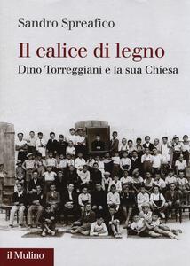 Il calice di legno. Dino Torreggiani e la sua Chiesa - Sandro Spreafico - copertina