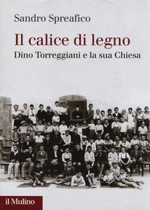 Libro Il calice di legno. Dino Torreggiani e la sua Chiesa Sandro Spreafico